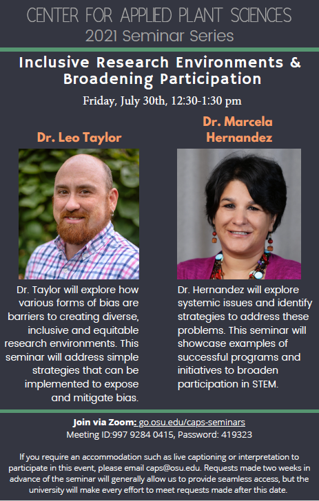Event flyer for center for applied plant sciences 2021 seminar series. Seminar title: inclusive research environments and broadening participation. Date: Friday, July 30, 12:30pm to 1:30pm. Featuring Dr. Leo Taylor and Dr. Marcela Hernandez. Dr. Taylor will explore how various forms of bias are barriers to creating diverse, inclusive and equitable research environments. This seminar will address simple strategies that can be implemented to expose and mitigate bias. Dr. Hernandez will explore systemic issues and identify strategies to address these problems. This seminar will showcase examples of successful programs and initiatives to broaden participation in STEM. Join via Zoom: Meeting ID:997 9284 0415, Password: 419323 If you require an accommodation such as live captioning or interpretation to participate in this event, please email caps@osu.edu. Requests made two weeks in advance of the seminar will generally allow us to provide seamless access, but the university will make every effort to meet requests made after this date.